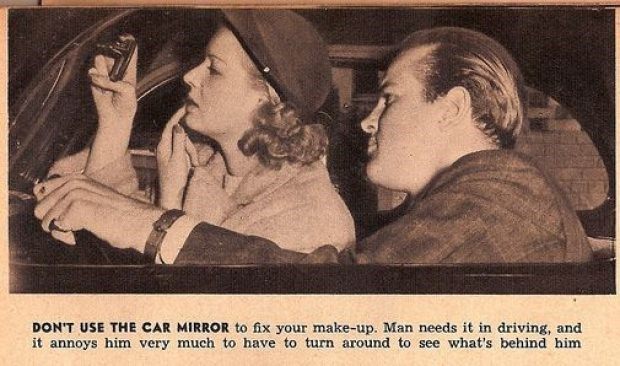 Text - DON'T USE THE CAR MIRROR to fix your make-up. Man needs it in driving, and it annoys him very much to have to turn around to see what's behind him