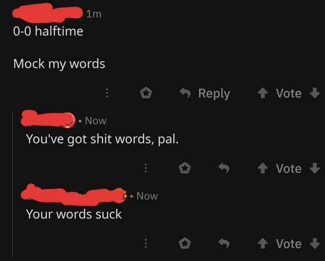 Text - 1m 0-0 halftime Mock my words + Vote Reply • Now You've got shit words, pal. 1 Vote Now Your words suck + Vote