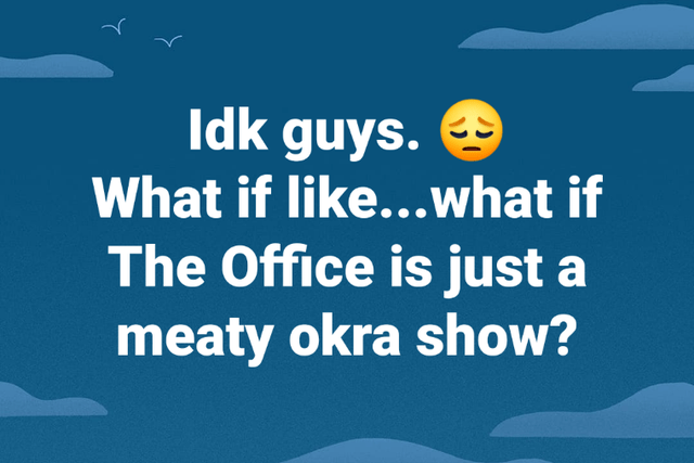 Text - Idk guys. 9 What if like...what if The Office is just a meaty okra show?