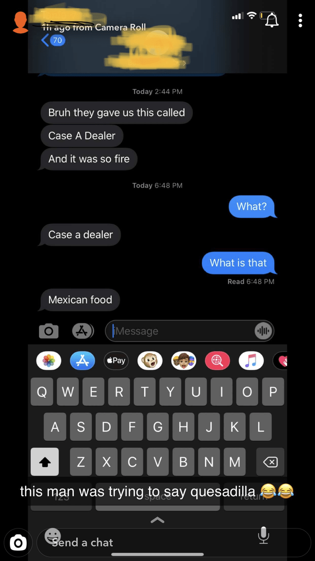 Feature phone - iin ayo trom Camera Roll. 70 Today 2:44 PM Bruh they gave us this called Case A Dealer And it was so fire Today 6:48 PM What? Case a dealer What is that Read 6:48 PM Mexican food Message Pay H JKL this man was trying to say quesadilla retu Send a chat