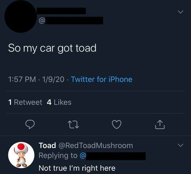 Text - So my car got toad 1/9/20 · Twitter for iPhone 1:57 PM 1 Retweet 4 Likes Toad @RedToadMushroom Replying to @ Not true l'm right here