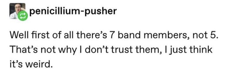 Text - penicillium-pusher Well first of all there's 7 band members, not 5. That's not why I don't trust them, I just think it's weird.