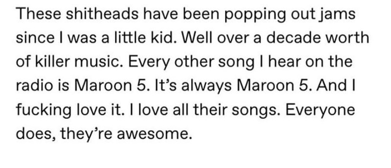 Text - These shitheads have been popping out jams since I was a little kid. Well over a decade worth of killer music. Every other song I hear on the radio is Maroon 5. It's always Maroon 5. And I fucking love it. I love all their songs. Everyone does, they're awesome.