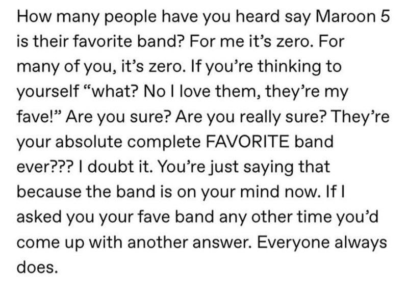 """Text - How many people have you heard say Maroon 5 is their favorite band? For me it's zero. For many of you, it's zero. If you're thinking to yourself """"what? No I love them, they're my fave!"""" Are you sure? Are you really sure? They're your absolute complete FAVORITE band ever??? I doubt it. You're just saying that because the band is on your mind now. If I asked you your fave band any other time you'd come up with another answer. Everyone always does."""