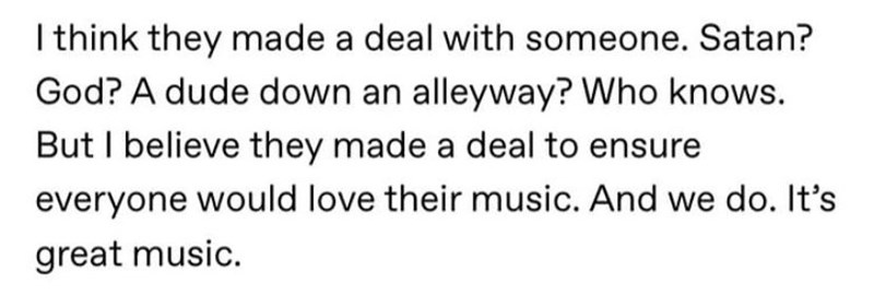 Text - I think they made a deal with someone. Satan? God? A dude down an alleyway? Who knows. But I believe they made a deal to ensure everyone would love their music. And we do. It's great music.