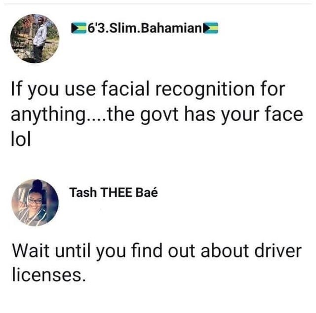 Text - 6'3.Slim.Bahamian If you use facial recognition for anything..the govt has your face lol Tash THEE Baé Wait until you find out about driver licenses.