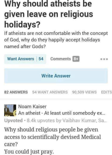 Text - Why should atheists be given leave on religious holidays? If atheists are not comfortable with the concept of God, why do they happily accept holidays named after Gods? Want Answers 54 Comments 8+ Write Answer 82 ANSWERS 54 WANT ANSWERS 90,509 VIEWS EDITS Noam Kaiser An atheist - At least until somebody ex. Upvoted · 8.4k upvotes by Vaibhav Kumar, Sa. Why should religious people be given access to scientifically devised Medical care? You could just pray.