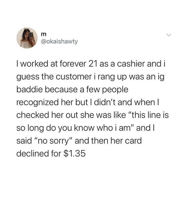 "Text - @okaishawty I worked at forever 21 as a cashier and i guess the customer i rang up was an ig baddie because a few people recognized her but I didn't and when I checked her out she was like ""this line is so long do you know who i am"" and I said ""no sorry"" and then her card declined for $1.35"
