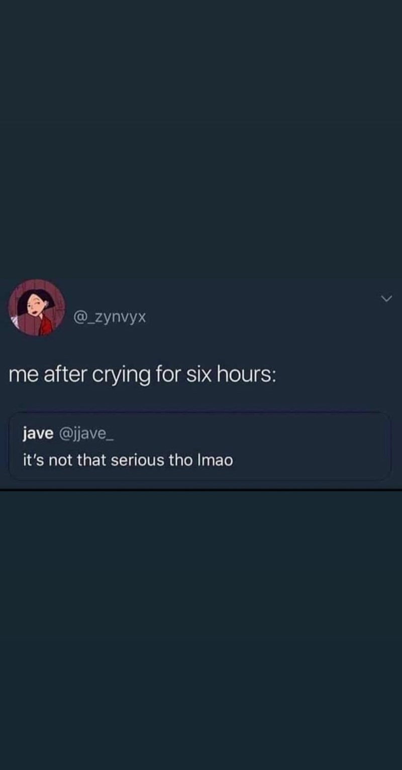 Text - @_zynvyx me after crying for six hours: jave @jave_ it's not that serious tho Imao