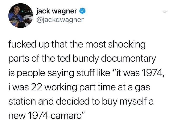 """Text - jack wagner @jackdwagner fucked up that the most shocking parts of the ted bundy documentary is people saying stuff like """"it was 1974, i was 22 working part time at a gas station and decided to buy myself a new 1974 camaro"""""""