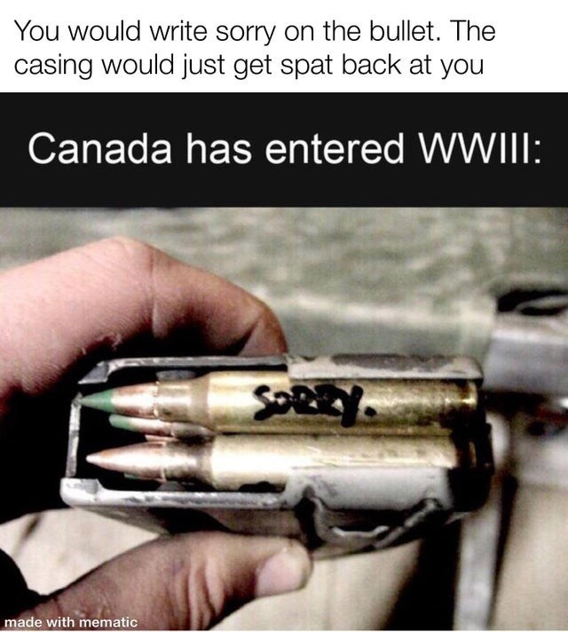 Text - You would write sorry on the bullet. The casing would just get spat back at you Canada has entered WWIII: SOREY. made with mematic