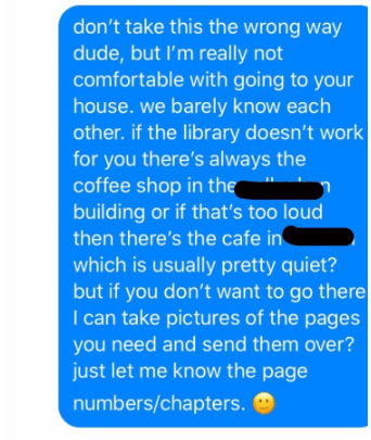 Text - don't take this the wrong way dude, but l'm really not comfortable with going to your house. we barely know each other. if the library doesn't work for you there's always the coffee shop in the building or if that's too loud then there's the cafe in which is usually pretty quiet? but if you don't want to go there I can take pictures of the pages you need and send them over? just let me know the page numbers/chapters.