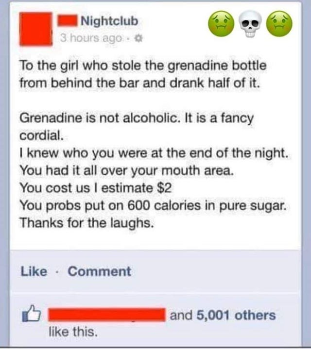 Text - Nightclub 3 hours ago To the girl who stole the grenadine bottle from behind the bar and drank half of it. Grenadine is not alcoholic. It is a fancy cordial. I knew who you were at the end of the night. You had it all over your mouth area. You cost us I estimate $2 You probs put on 600 calories in pure sugar. Thanks for the laughs. Like · Comment and 5,001 others like this.