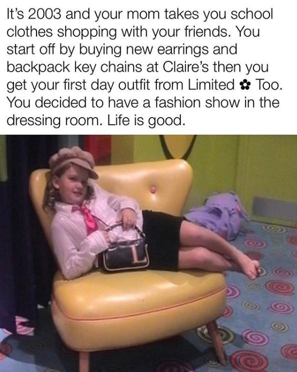 Text - It's 2003 and your mom takes you school clothes shopping with your friends. You start off by buying new earrings and backpack key chains at Claire's then you get your first day outfit from Limited Too. You decided to have a fashion show in the dressing room. Life is good.