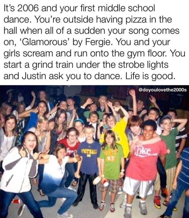 People - It's 2006 and your first middle school dance. You're outside having pizza in the hall when all of a sudden your song comes on, 'Glamorous' by Fergie. You and your girls scream and run onto the gym floor. You start a grind train under the strobe lights and Justin ask you to dance. Life is good. @doyoulovethe2000s oke OTBAL