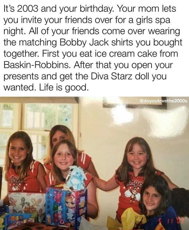 People - It's 2003 and your birthday. Your mom lets you invite your friends over for a girls spa night. All of your friends come over wearing the matching Bobby Jack shirts you bought together. First you eat ice cream cake from Baskin-Robbins. After that you open your presents and get the Diva Starz doll you wanted. Life is good. @doyoulovethe2000s nge