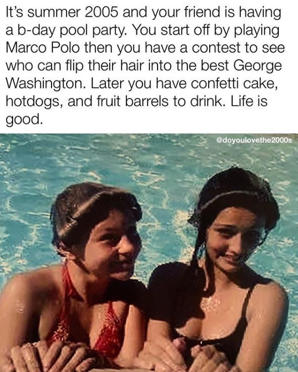 Fun - It's summer 2005 and your friend is having a b-day pool party. You start off by playing Marco Polo then you have a contest to see who can flip their hair into the best George Washington. Later you have confetti cake, hotdogs, and fruit barrels to drink. Life is good. @doyoulovethe2000s
