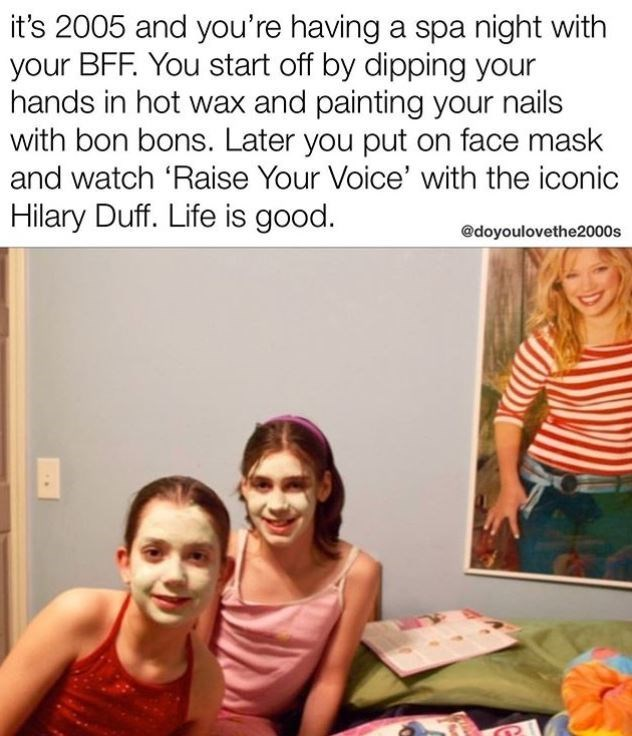 Text - it's 2005 and you're having a spa night with your BFF. You start off by dipping your hands in hot wax and painting your nails with bon bons. Later you put on face mask and watch 'Raise Your Voice' with the iconic Hilary Duff. Life is good. @doyoulovethe2000s