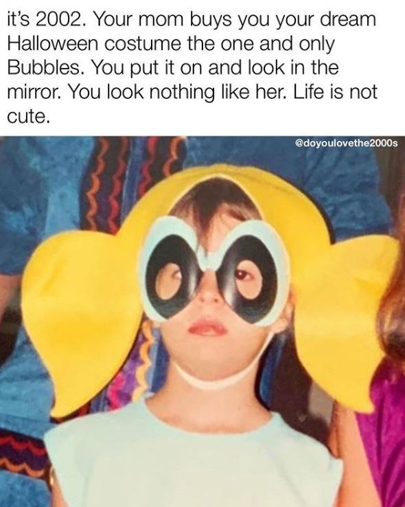 Glasses - it's 2002. Your mom buys you your dream Halloween costume the one and only Bubbles. You put it on and look in the mirror. You look nothing like her. Life is not cute. @doyoulovethe2000s
