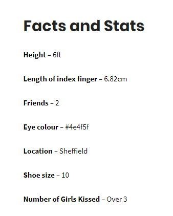 Text - Facts and Stats Height - 6ft Length of index finger - 6.82cm Friends - 2 Eye colour - #4e4f5f Location - Sheffield Shoe size - 10 Number of Girls Kissed - Over 3