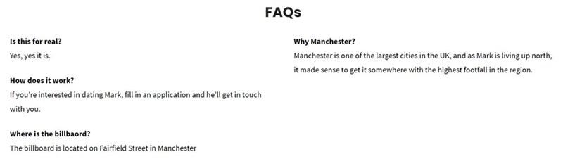 Text - FAQS Is this for real? Why Manchester? Manchester is one of the largest cities in the UK, and as Mark is living up north, Yes, yes it is. it made sense to get it somewhere with the highest footfall in the region. How does it work? If you're interested in dating Mark, fill in an application and he'll get in touch with you. Where is the billbaord? The billboard is located on Fairfield Street in Manchester