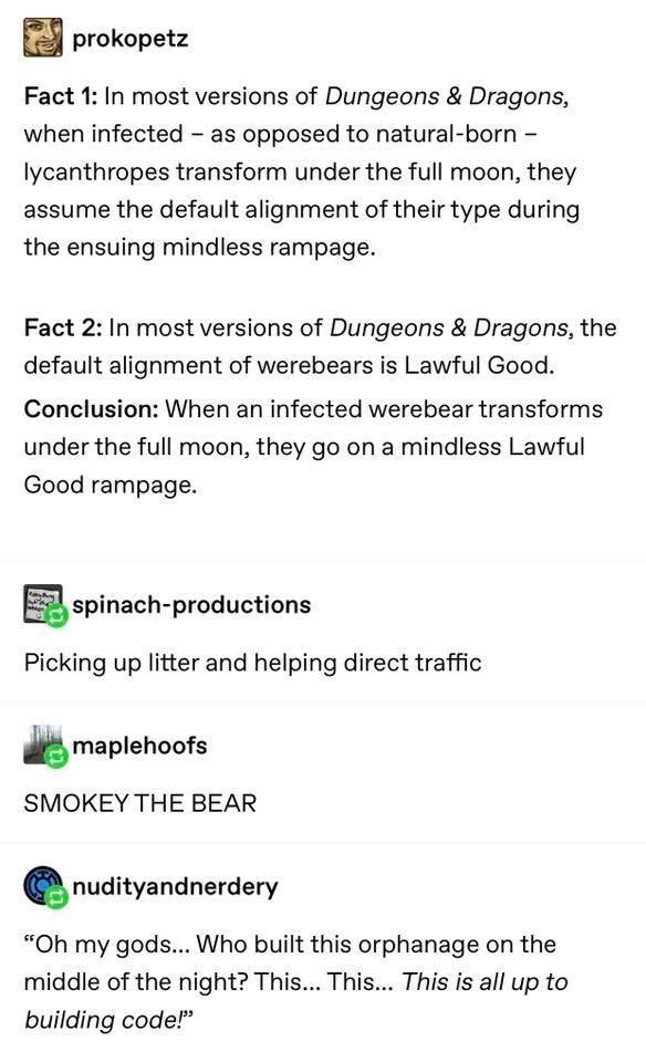 Text - prokopetz Fact 1: In most versions of Dungeons & Dragons, when infected - as opposed to natural-born - lycanthropes transform under the full moon, they assume the default alignment of their type during the ensuing mindless rampage. Fact 2: In most versions of Dungeons & Dragons, the default alignment of werebears is Lawful Good. Conclusion: When an infected werebear transforms under the full moon, they go on a mindless Lawful Good rampage. E spinach-productions Picking up litter and helpi