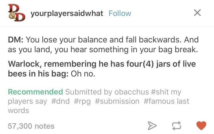 Text - yourplayersaidwhat Follow DM: You lose your balance and fall backwards. And as you land, you hear something in your bag break. Warlock, remembering he has four(4) jars of live bees in his bag: Oh no. Recommended Submitted by obacchus #shit my players say #dnd #rpg #submission #famous last words 57,300 notes