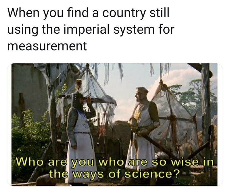 Adaptation - When you find a country still using the imperial system for measurement Who are you who are so wise in_ -the ways of science?