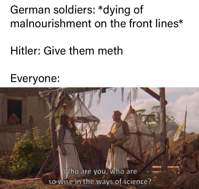 Text - German soldiers: *dying of malnourishment on the front lines* Hitler: Give them meth Everyone: Who are you, who are so wise in the ways of science?