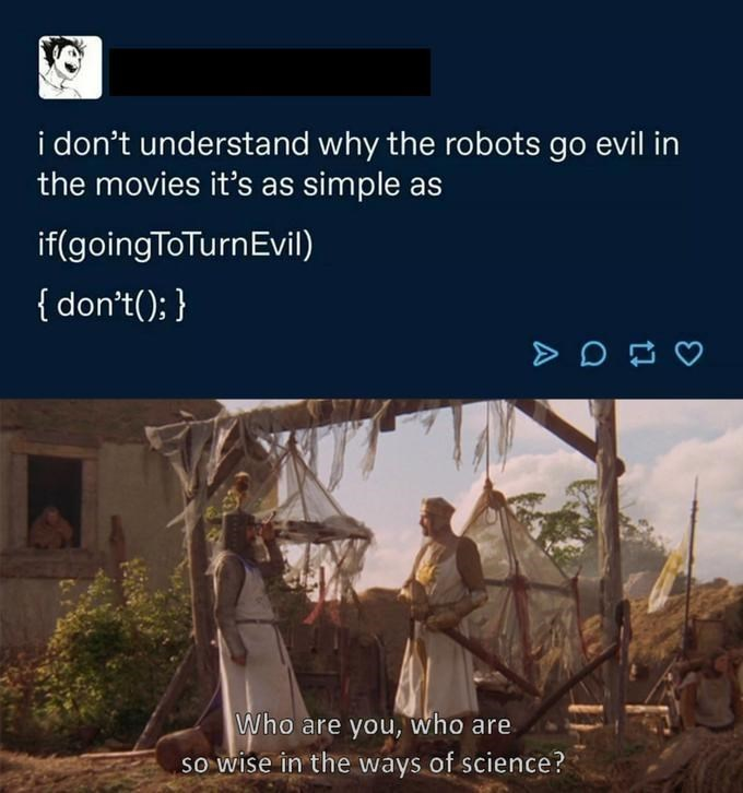 Text - i don't understand why the robots go evil in the movies it's as simple as if(goingToTurnEvil) { don't(); } Who are you, Who are so wise in the ways of science?