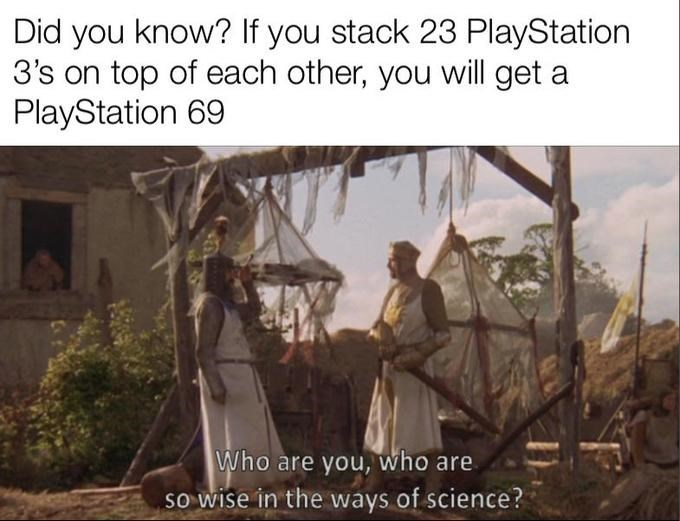 Text - Did you know? If you stack 23 PlayStation 3's on top of each other, you will get a PlayStation 69 Who are you, who are so wise in the ways of science?