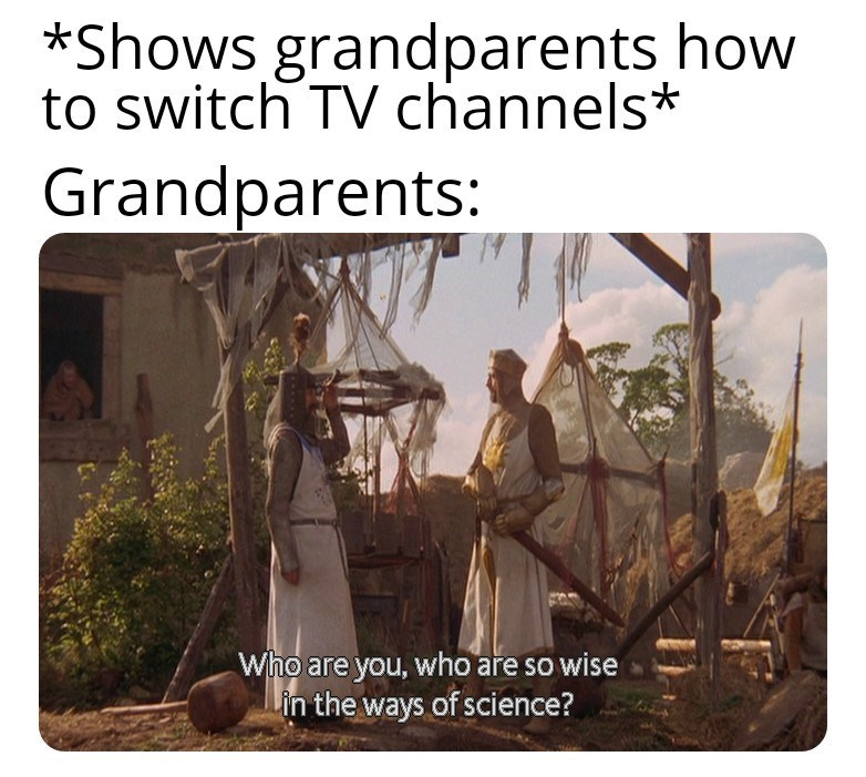 Text - *Shows grandparents how to switch TV channels* Grandparents: Who are you, who are so wise Lin the ways of science?
