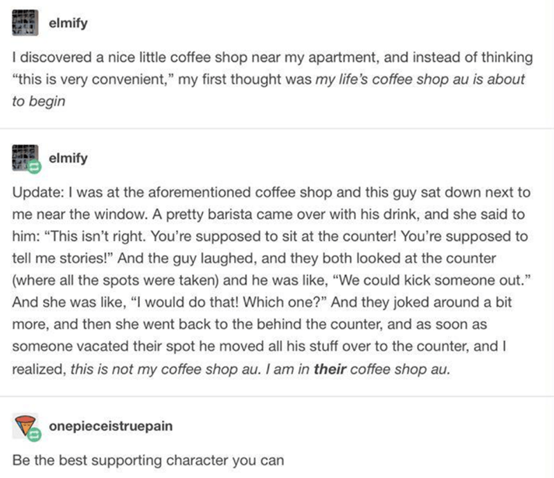 "Text - elmify I discovered a nice little coffee shop near my apartment, and instead of thinking ""this is very convenient,"" my first thought was my life's coffee shop au is about to begin elmify Update: I was at the aforementioned coffee shop and this guy sat down next to me near the window. A pretty barista came over with his drink, and she said to him: ""This isn't right. You're supposed to sit at the counter! You're supposed to tell me stories!"" And the guy laughed, and they both looked at the"