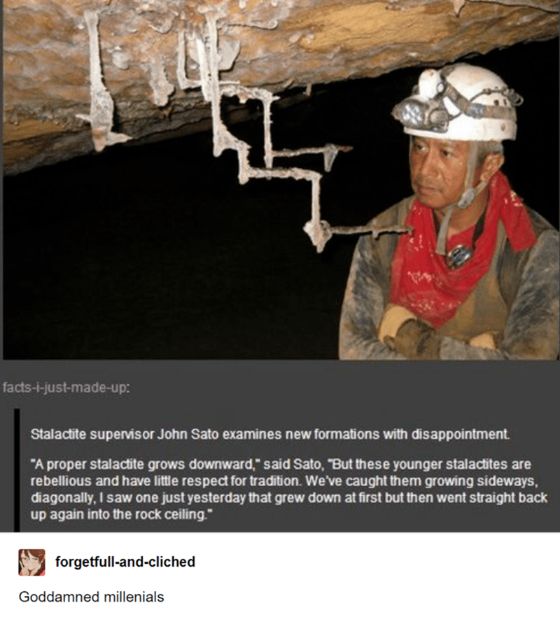 "Caving - facts-i-just-made-up: Stalactite supervisor John Sato examines new formations with disappointment. ""A proper stalactite grows downward,"" said Sato, ""But these younger stalactites are rebellious and have little respect for tradition. We've caught them growing sideways, diagonally, I saw one just yesterday that grew down at first but then went straight back up again into the rock ceiling."" forgetfull-and-cliched Goddamned millenials"