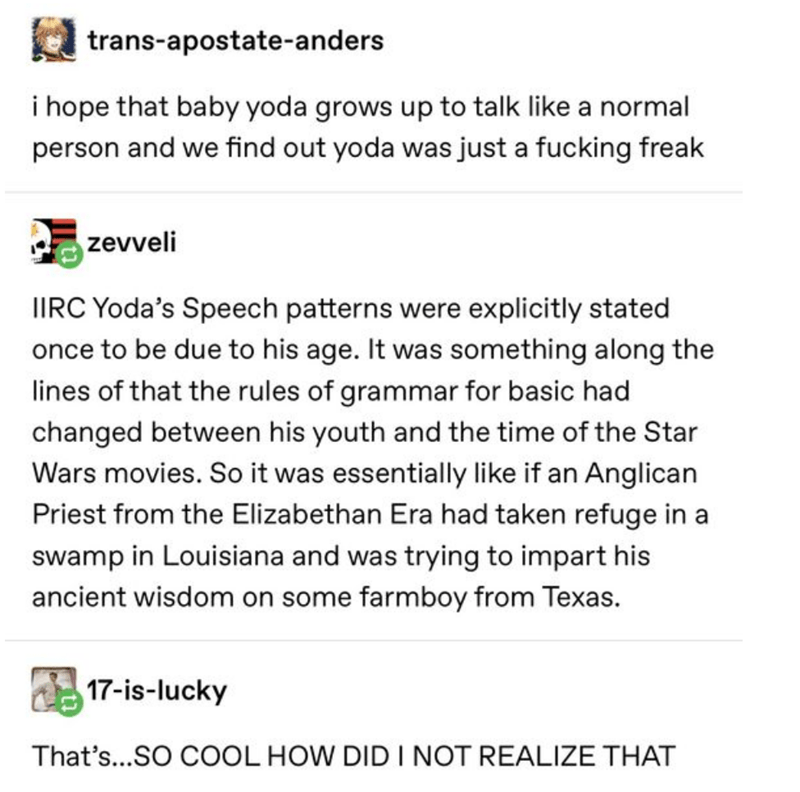 Text - trans-apostate-anders i hope that baby yoda grows up to talk like a normal person and we find out yoda was just a fucking freak zevveli IIRC Yoda's Speech patterns were explicitly stated once to be due to his age. It was something along the lines of that the rules of grammar for basic had changed between his youth and the time of the Star Wars movies. So it was essentially like if an Anglican Priest from the Elizabethan Era had taken refuge in a swamp in Louisiana and was trying to impart