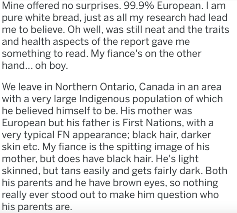 Text - Mine offered no surprises. 99.9% European. I am pure white bread, just as all my research had lead me to believe. Oh well, was still neat and the traits and health aspects of the report gave me something to read. My fiance's on the other hand... oh boy. We leave in Northern Ontario, Canada in an area with a very large Indigenous population of which he believed himself to be. His mother was European but his father is First Nations, with a very typical FN appearance; black hair, darker skin