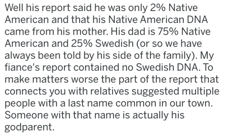 Text - Well his report said he was only 2% Native American and that his Native American DNA came from his mother. His dad is 75% Native American and 25% Swedish (or so we have always been told by his side of the family). My fiance's report contained no Swedish DNA. To make matters worse the part of the report that connects you with relatives suggested multiple people with a last name common in our town. Someone with that name is actually his godparent.