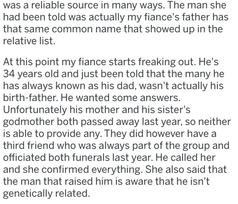 Text - was a reliable source in many ways. The man she had been told was actually my fiance's father has that same common name that showed up in the relative list. At this point my fiance starts freaking out. He's 34 years old and just been told that the many he has always known as his dad, wasn't actually his birth-father. He wanted some answers. Unfortunately his mother and his sister's godmother both passed away last year, so neither is able to provide any. They did however have a third frien