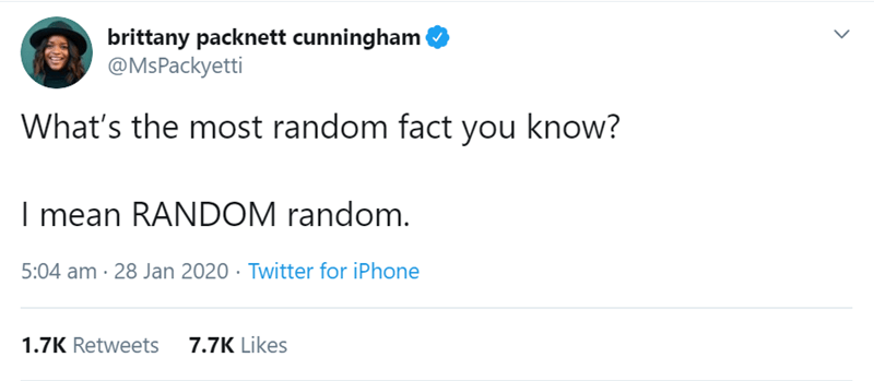 Text - brittany packnett cunningham @MsPackyetti What's the most random fact you know? I mean RANDOM random. 5:04 am · 28 Jan 2020 · Twitter for iPhone 1.7K Retweets 7.7K Likes