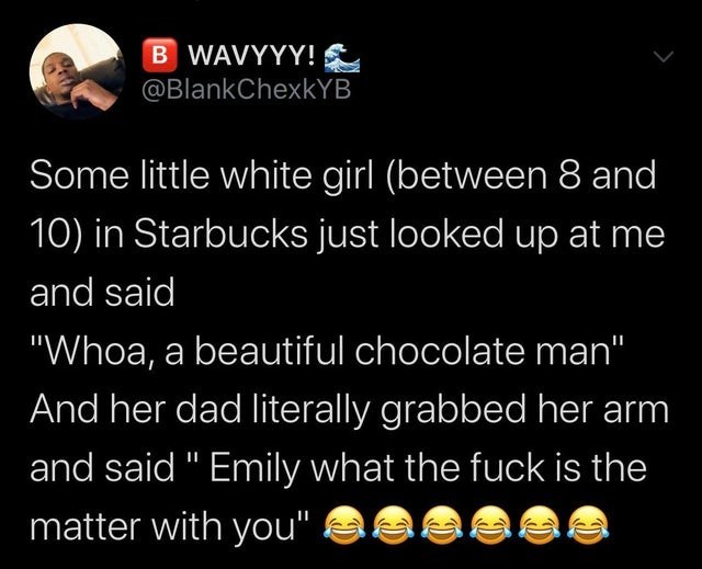 "Text - B WAVYYY! @BlankChexkYB Some little white girl (between 8 and 10) in Starbucks just looked up at me and said ""Whoa, a beautiful chocolate man"" And her dad literally grabbed her arm and said "" Emily what the fuck is the matter with you"""