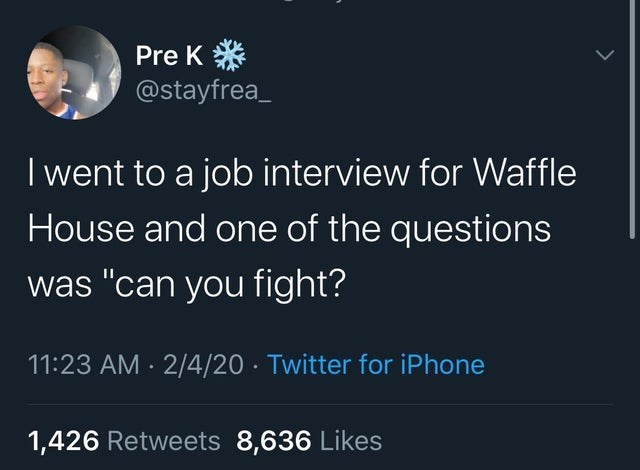 "Text - Pre K * @stayfrea_ I went to a job interview for Waffle House and one of the questions was ""can you fight? 11:23 AM · 2/4/20 · Twitter for iPhone 1,426 Retweets 8,636 Likes"