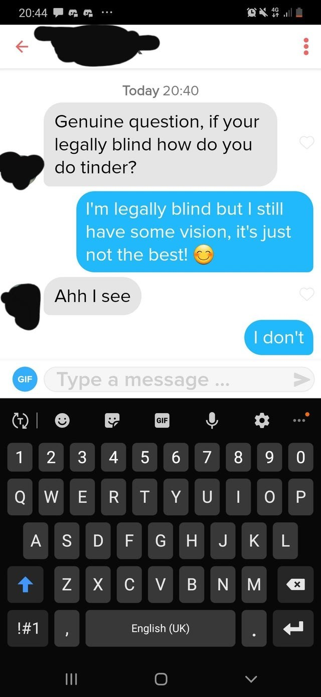 Text - 20:44 Today 20:40 Genuine question, if your legally blind how do you do tinder? I'm legally blind but I still have some vision, it's just not the best! Ahh I see I don't Type a message... GIF GIF 6. 9. 3 5 R D F K L A S G H J N M !#1 English (UK) II 4+ 2. %23