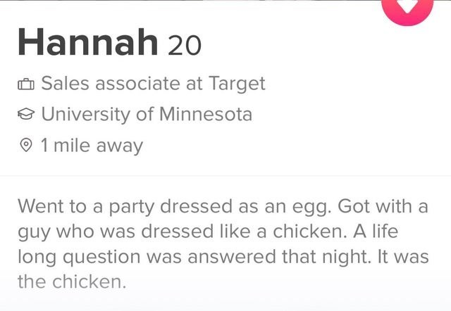 Text - Hannah 20 O Sales associate at Target e University of Minnesota O 1 mile away Went to a party dressed as an egg. Got with a guy who was dressed like a chicken. A life long question was answered that night. It was the chicken.