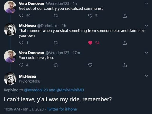 Text - Vera Donovan @Veradon123 1h Get out of our country you radicalized communist O 59 3 Mr.Hosea @Dorkotaku - 1h That moment when you steal something from someone else and claim it as your own 54 Vera Donovan @Veradon123 · 17m You could leave, too. 4 Mr.Hosea @Dorkotaku Replying to @Veradon123 and @AmirAminiMD I can't leave, y'all was my ride, remember? 10:06 AM - Jan 31, 2020 - Twitter for iPhone