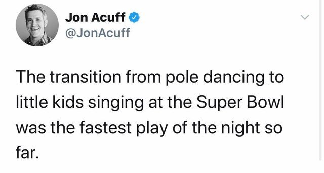 Text - Jon Acuff @JonAcuff The transition from pole dancing to little kids singing at the Super Bowl was the fastest play of the night so far.