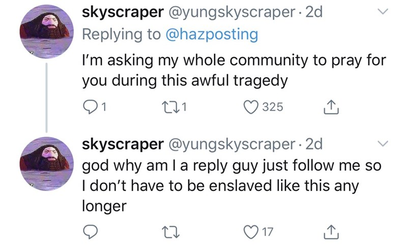 Text - skyscraper @yungskyscraper · 2d Replying to @hazposting I'm asking my whole community to pray for you during this awful tragedy 01 325 skyscraper @yungskyscraper · 2d god why am I a reply guy just follow me so I don't have to be enslaved like this any longer 17