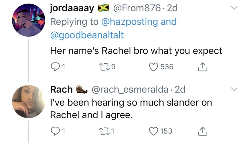 Text - jordaaaay X @From876 · 2d Replying to @hazposting and @goodbeanaltalt Her name's Rachel bro what you expect 279 536 @rach_esmeralda · 2d Rach . I've been hearing so much slander on Rachel and I agree. 153