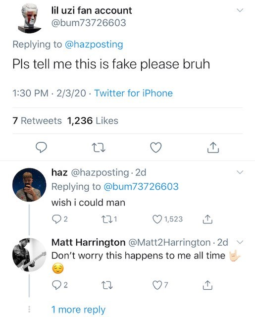 Text - lil uzi fan account @bum73726603 Replying to @hazposting Pls tell me this is fake please bruh 1:30 PM 2/3/20 Twitter for iPhone 7 Retweets 1,236 Likes haz @hazposting 2d Replying to @bum73726603 wish i could man Q2 271 1,523 Matt Harrington @Matt2Harrington 2d Don't worry this happens to me all time 1 more reply