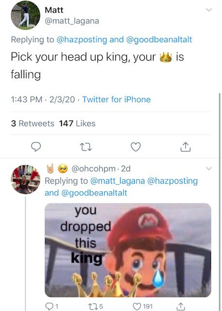Text - Matt @matt_lagana Replying to @hazposting and @goodbeanaltalt Pick your head up king, your is falling 1:43 PM 2/3/20 · Twitter for iPhone 3 Retweets 147 Likes a @ohcohpm · 2d Replying to @matt_ lagana @hazposting and @goodbeanaltalt you dropped this king 275 191