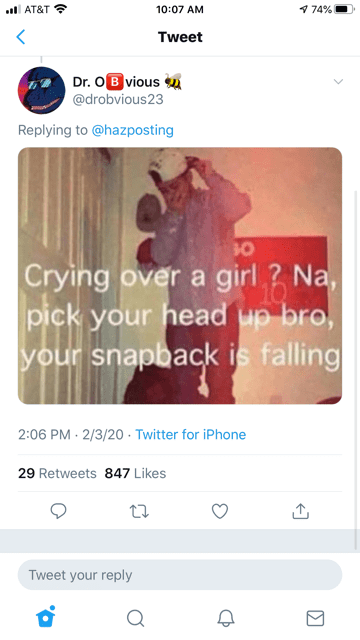 Text - 9 74% all AT&T ? 10:07 AM Tweet Dr. OB vious @drobvious23 Replying to @hazposting 10 Crying over a girl ? Na, 10 pick your head up bro, your snapback is falling 2:06 PM · 2/3/20 - Twitter for iPhone 29 Retweets 847 Likes Tweet your reply